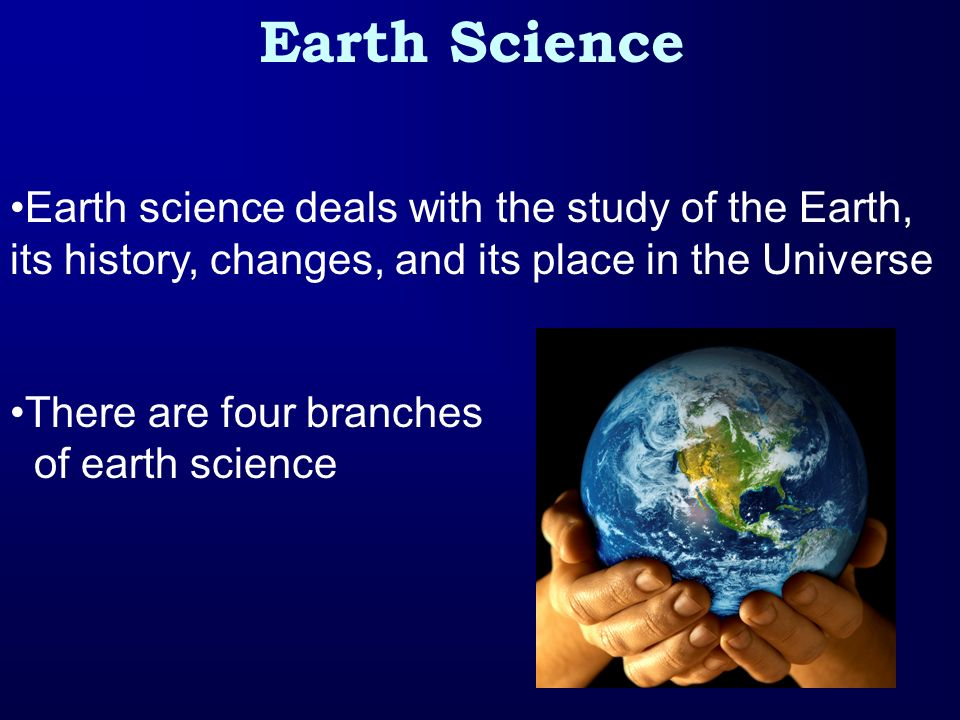 Branches of Earth Science Geology- Earths origin, history, and structure Meteorology- Earths atmosphere & weather Oceanography- Earths oceans, including their physical features, life forms, and natural resources Astronomy- Planets, stars, and other objects in space