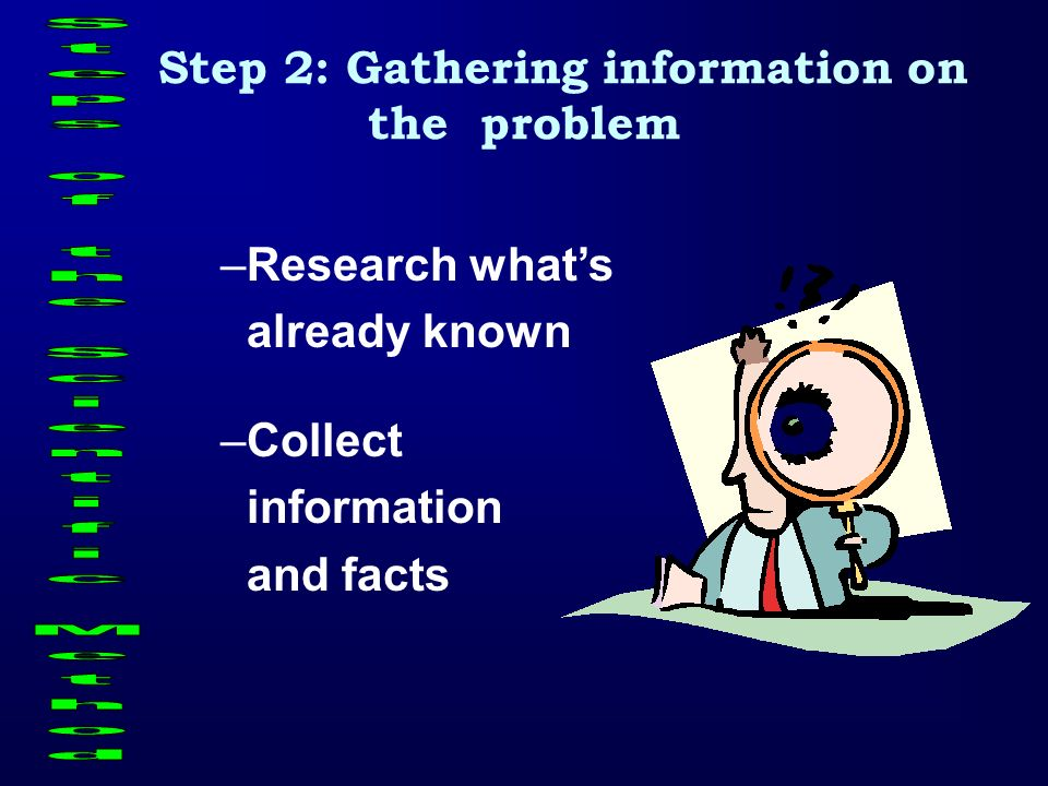 Step 2: Gathering information on the problem –Research whats already known –Collect information and facts