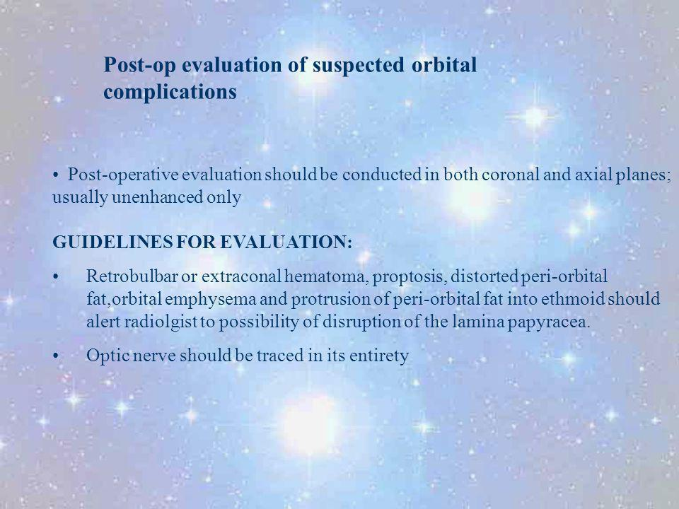 Post-op evaluation of suspected orbital complications Post-operative evaluation should be conducted in both coronal and axial planes; usually unenhanc