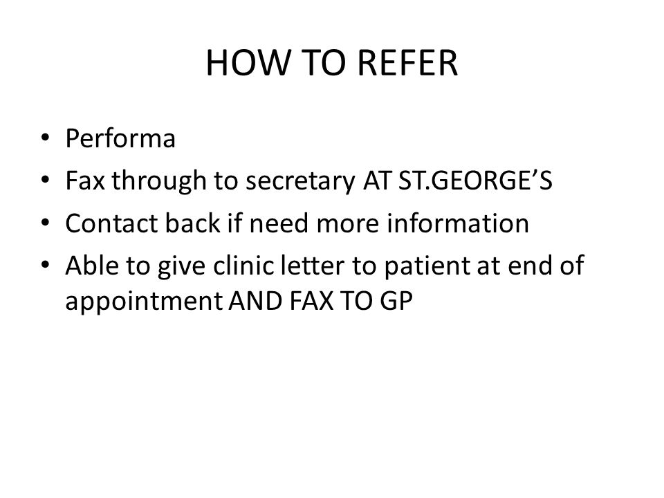 HOW TO REFER Performa Fax through to secretary AT ST.GEORGES Contact back if need more information Able to give clinic letter to patient at end of app