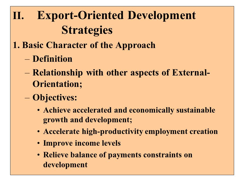 II. Export-Oriented Development Strategies 1. Basic Character of the Approach –Definition –Relationship with other aspects of External- Orientation; –