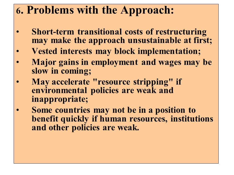 6. Problems with the Approach: Short-term transitional costs of restructuring may make the approach unsustainable at first; Vested interests may block