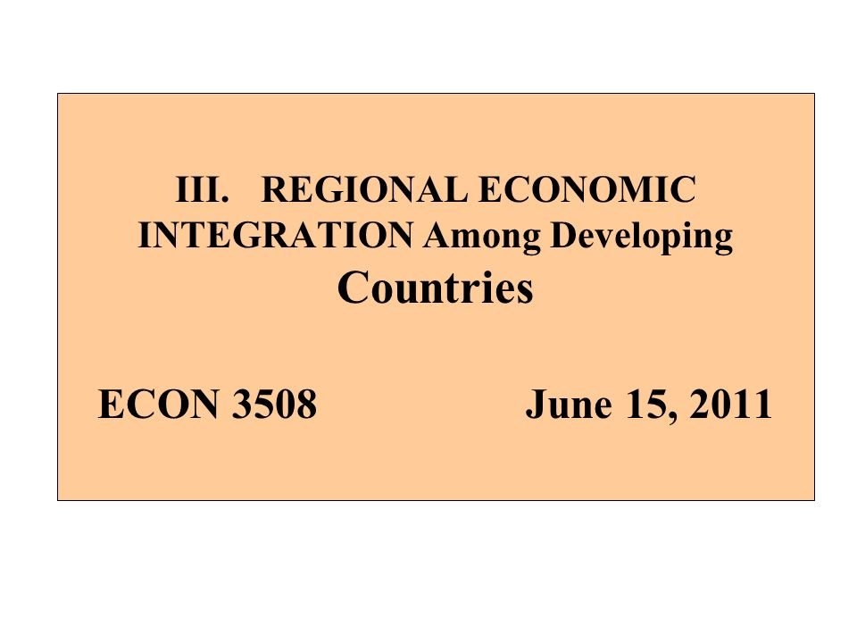 III.REGIONAL ECONOMIC INTEGRATION Among Developing Countries ECON 3508June 15, 2011