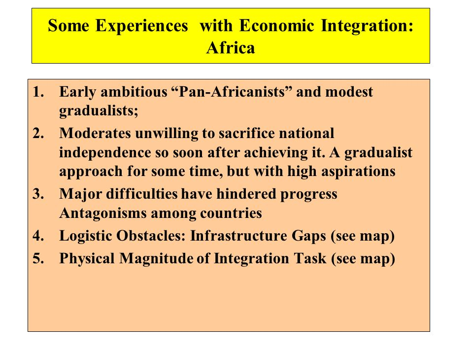 Some Experiences with Economic Integration: Africa 1.Early ambitious Pan-Africanists and modest gradualists; 2.Moderates unwilling to sacrifice nation