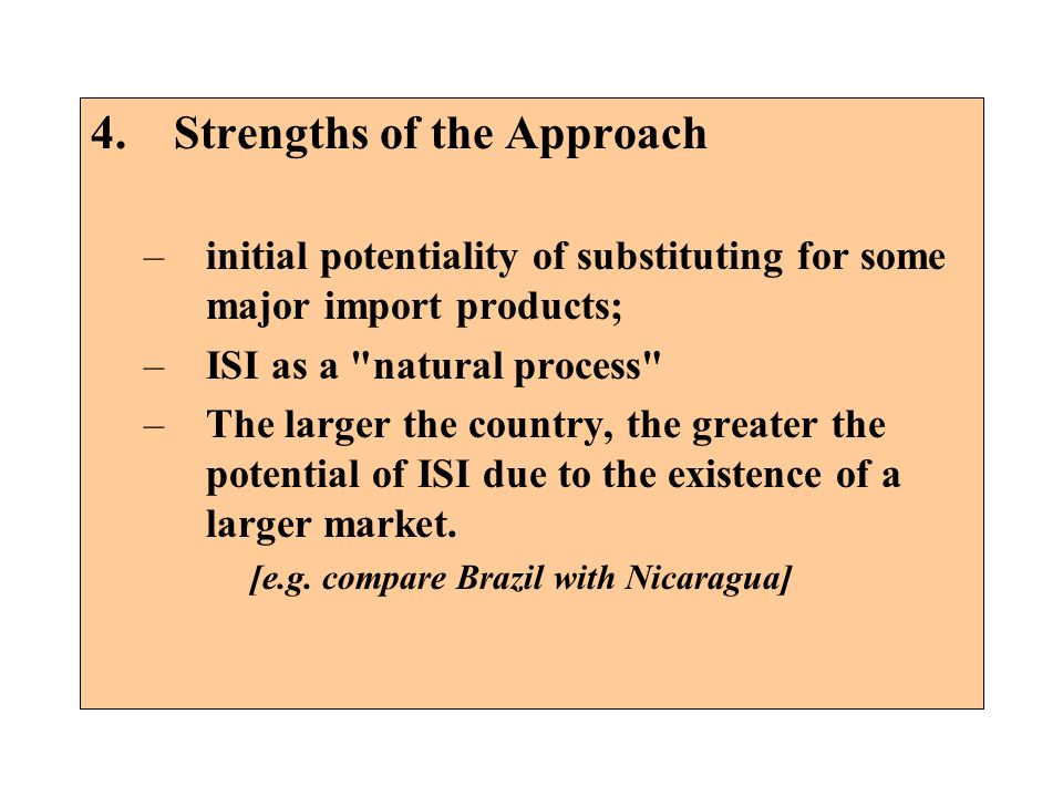 4. Strengths of the Approach –initial potentiality of substituting for some major import products; –ISI as a
