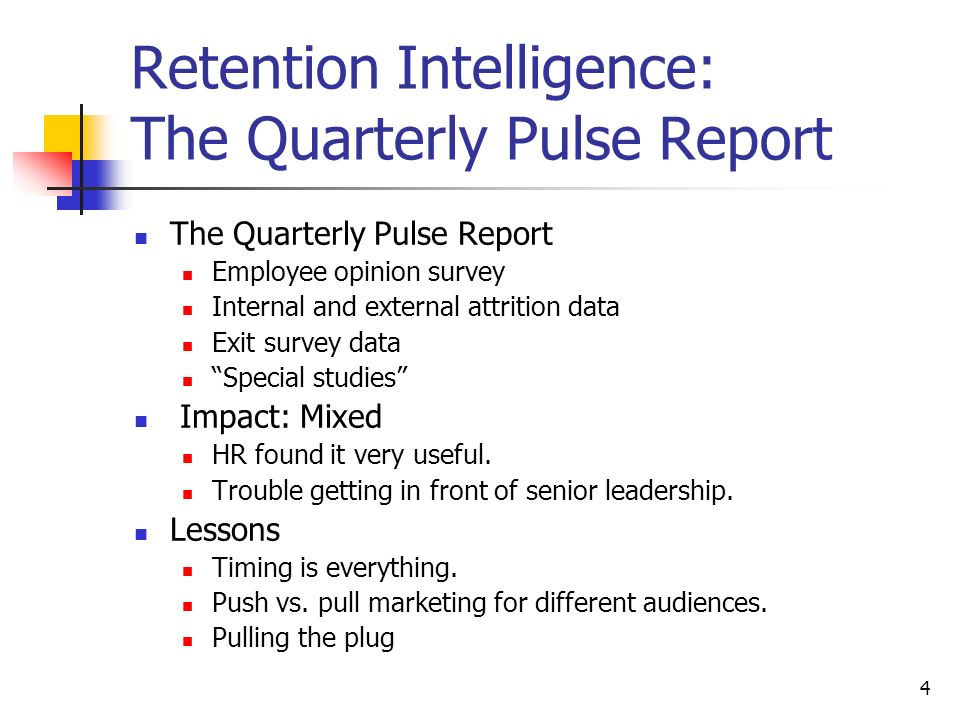 4 Retention Intelligence: The Quarterly Pulse Report The Quarterly Pulse Report Employee opinion survey Internal and external attrition data Exit survey data Special studies Impact: Mixed HR found it very useful.
