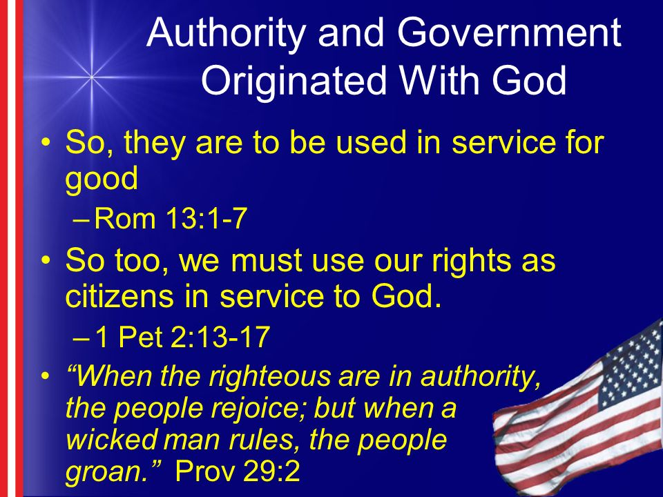 Authority and Government Originated With God So, they are to be used in service for good –Rom 13:1-7 So too, we must use our rights as citizens in service to God.