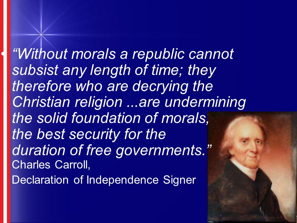 Without morals a republic cannot subsist any length of time; they therefore who are decrying the Christian religion...are undermining the solid foundation of morals, the best security for the duration of free governments.