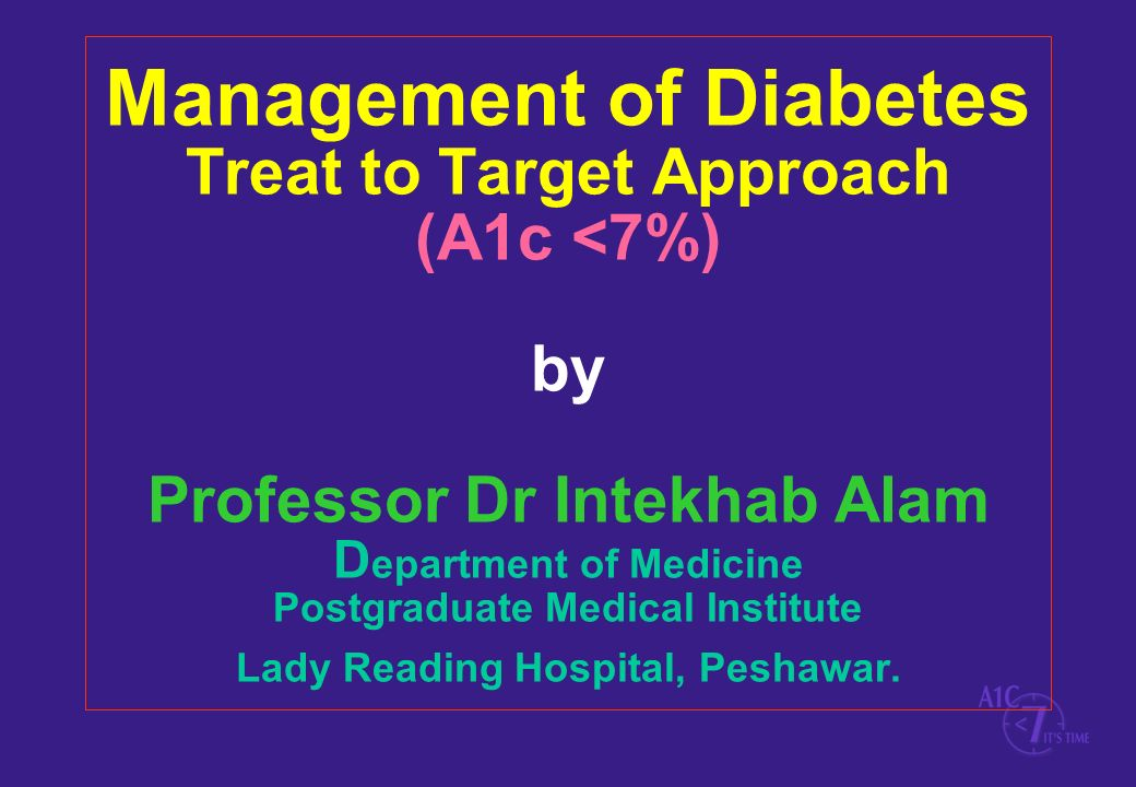 Management of Diabetes Treat to Target Approach (A1c <7%) by Professor Dr Intekhab Alam D epartment of Medicine Postgraduate Medical Institute Lady Re