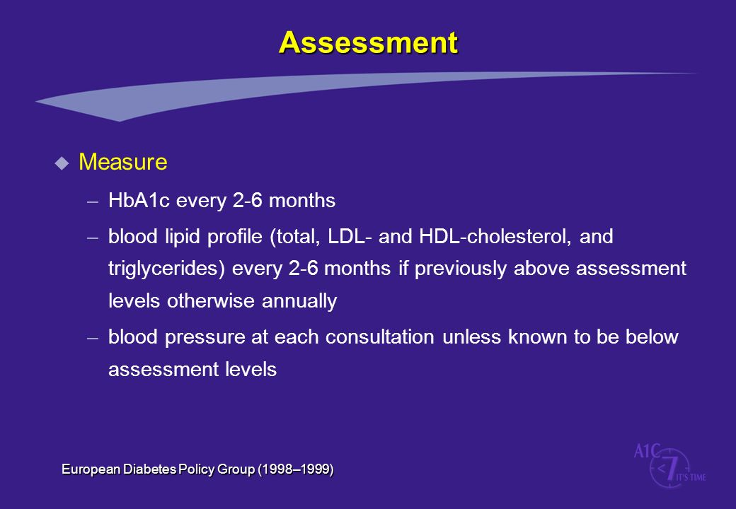 Assessment u Measure –HbA1c every 2-6 months –blood lipid profile (total, LDL- and HDL-cholesterol, and triglycerides) every 2-6 months if previously