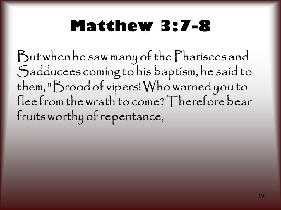 19 Matthew 3:7-8 But when he saw many of the Pharisees and Sadducees coming to his baptism, he said to them,