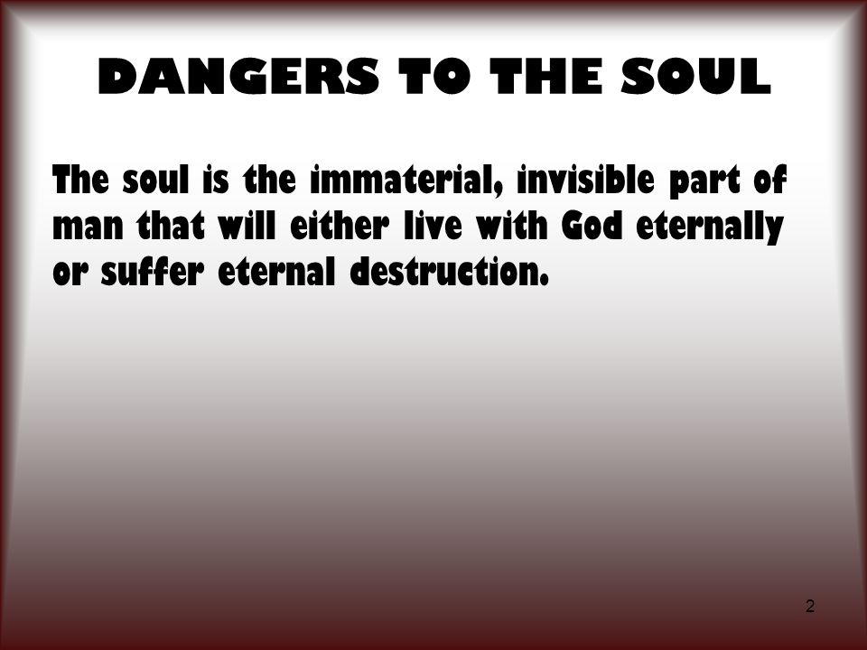 2 The soul is the immaterial, invisible part of man that will either live with God eternally or suffer eternal destruction.