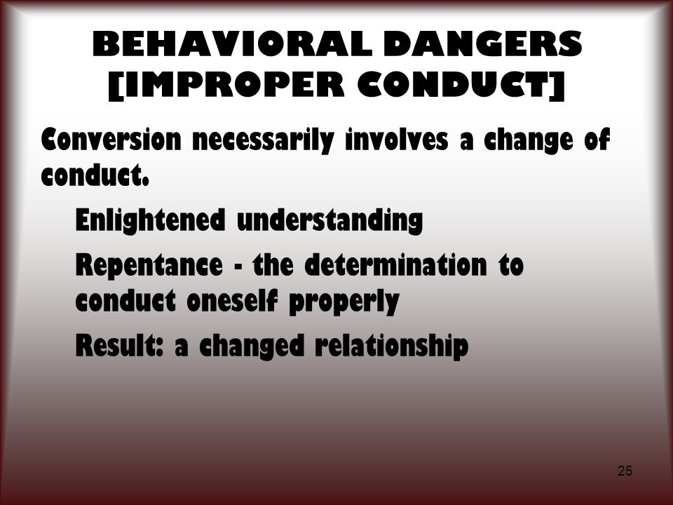 25 BEHAVIORAL DANGERS [IMPROPER CONDUCT] Conversion necessarily involves a change of conduct. Enlightened understanding Repentance - the determination