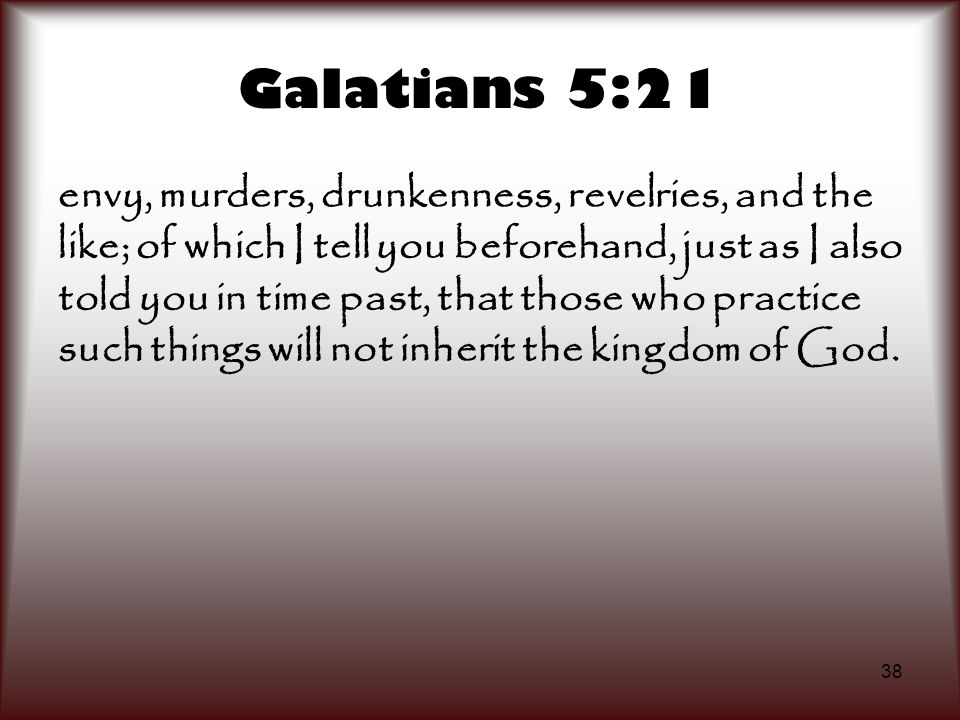 38 Galatians 5:21 envy, murders, drunkenness, revelries, and the like; of which I tell you beforehand, just as I also told you in time past, that thos