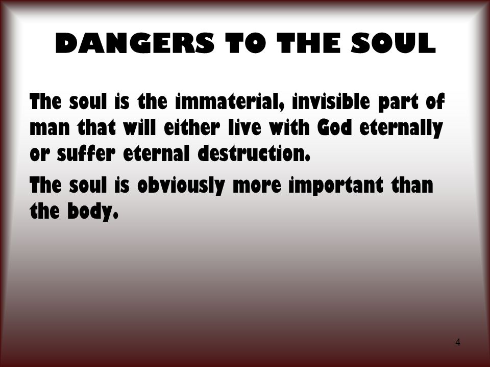 4 DANGERS TO THE SOUL The soul is the immaterial, invisible part of man that will either live with God eternally or suffer eternal destruction. The so