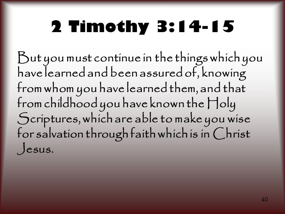 40 2 Timothy 3:14-15 But you must continue in the things which you have learned and been assured of, knowing from whom you have learned them, and that