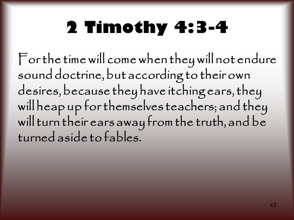 43 2 Timothy 4:3-4 For the time will come when they will not endure sound doctrine, but according to their own desires, because they have itching ears