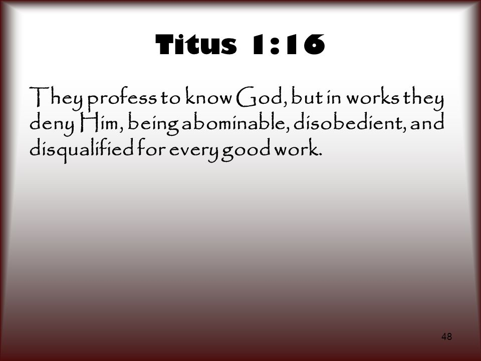 48 Titus 1:16 They profess to know God, but in works they deny Him, being abominable, disobedient, and disqualified for every good work.