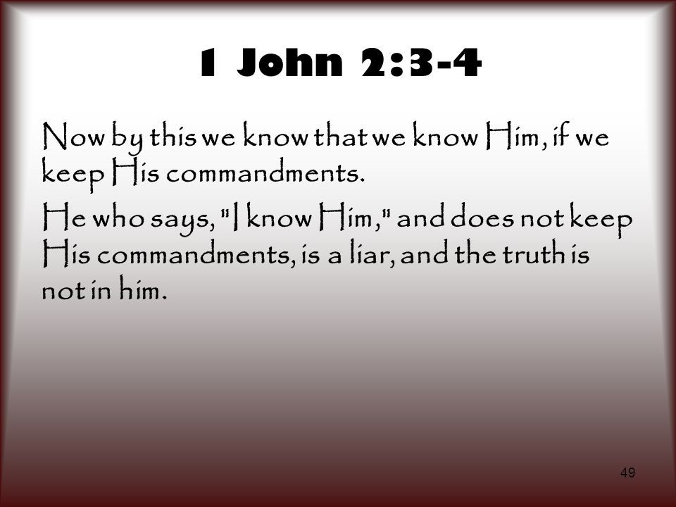 49 1 John 2:3-4 Now by this we know that we know Him, if we keep His commandments. He who says,