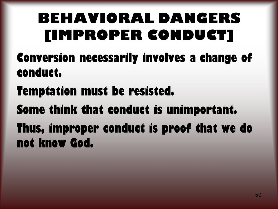 50 BEHAVIORAL DANGERS [IMPROPER CONDUCT] Conversion necessarily involves a change of conduct. Temptation must be resisted. Some think that conduct is