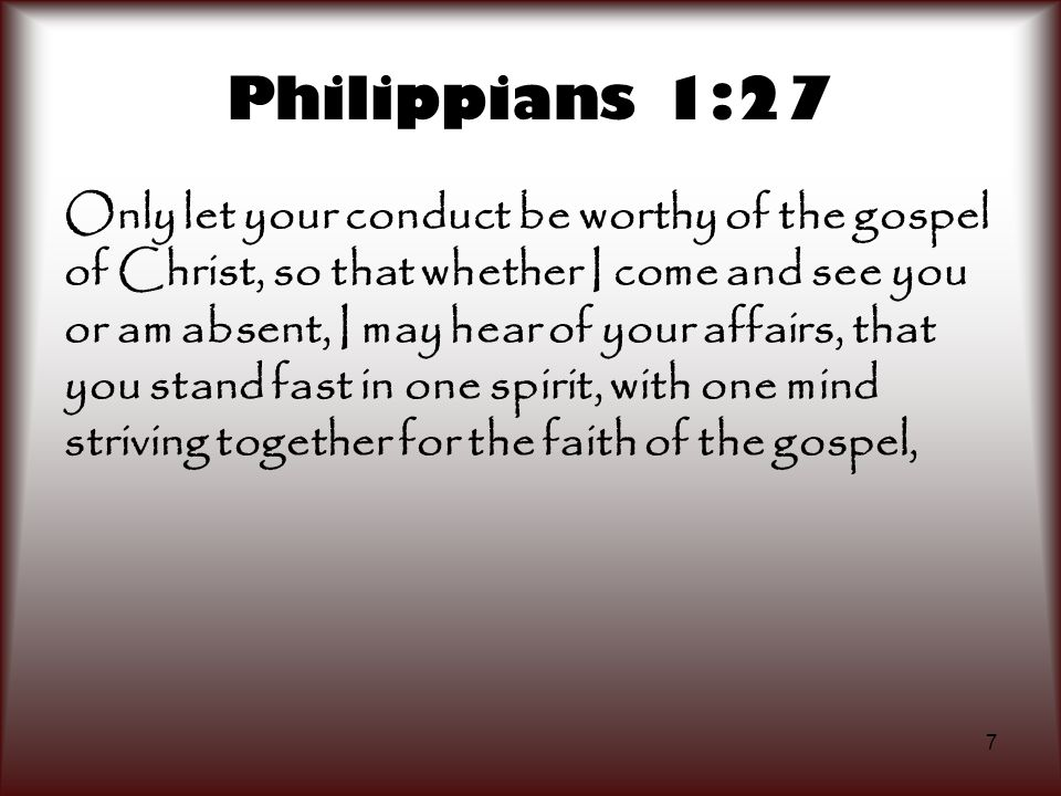 7 Philippians 1:27 Only let your conduct be worthy of the gospel of Christ, so that whether I come and see you or am absent, I may hear of your affair