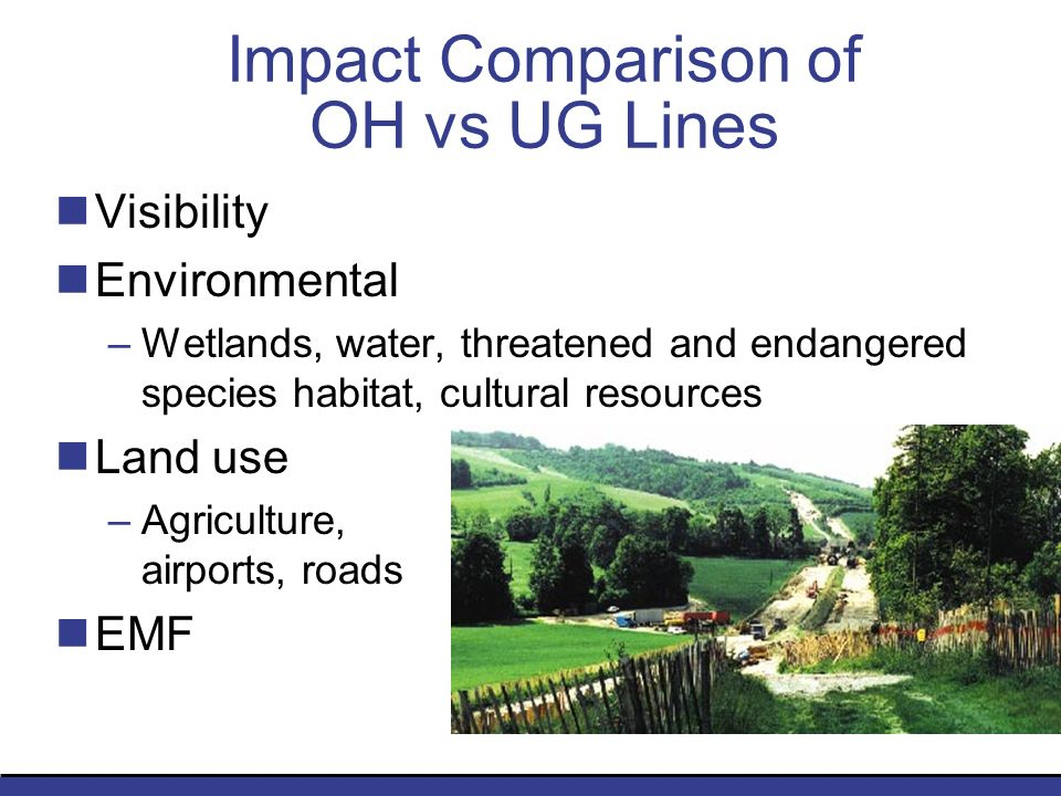 Impact Comparison of OH vs UG Lines Visibility Environmental –Wetlands, water, threatened and endangered species habitat, cultural resources Land use –Agriculture, airports, roads EMF