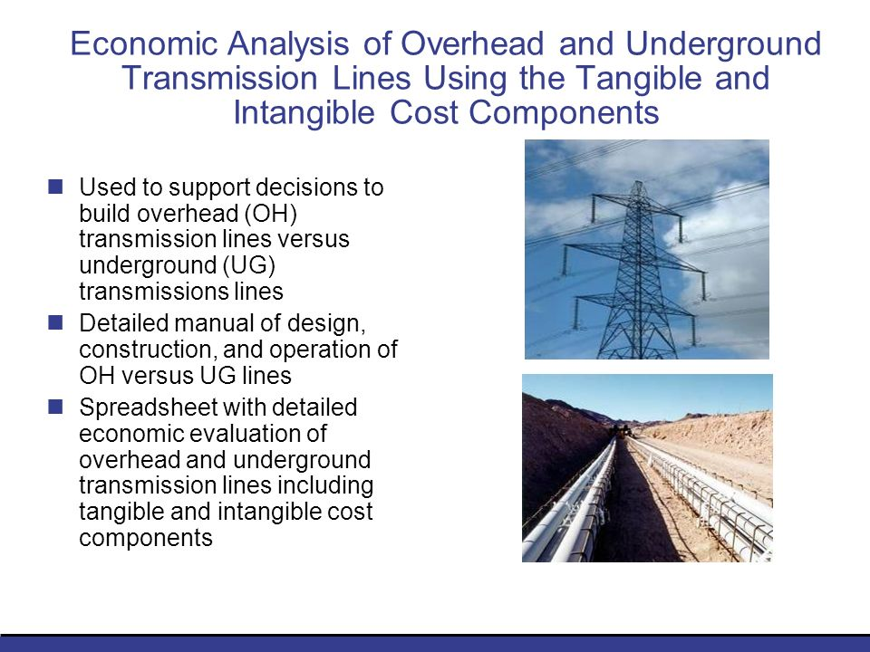 Economic Analysis of Overhead and Underground Transmission Lines Using the Tangible and Intangible Cost Components Used to support decisions to build overhead (OH) transmission lines versus underground (UG) transmissions lines Detailed manual of design, construction, and operation of OH versus UG lines Spreadsheet with detailed economic evaluation of overhead and underground transmission lines including tangible and intangible cost components