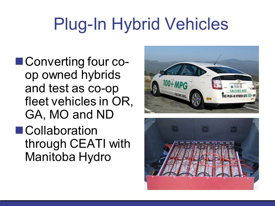 Plug-In Hybrid Vehicles Converting four co- op owned hybrids and test as co-op fleet vehicles in OR, GA, MO and ND Collaboration through CEATI with Ma