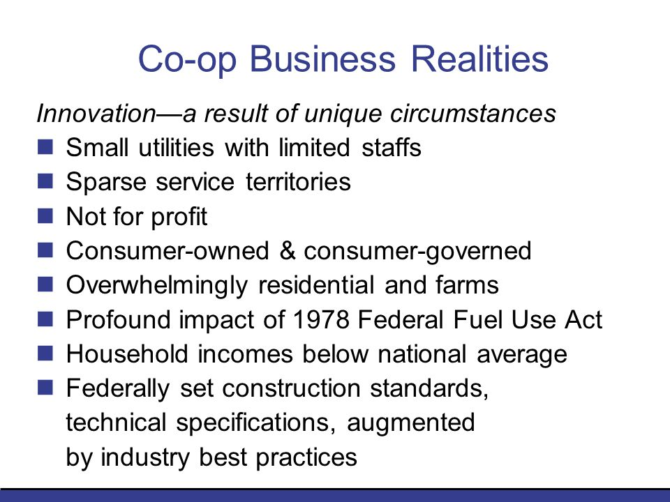 Co-op Business Realities Innovationa result of unique circumstances Small utilities with limited staffs Sparse service territories Not for profit Consumer-owned & consumer-governed Overwhelmingly residential and farms Profound impact of 1978 Federal Fuel Use Act Household incomes below national average Federally set construction standards, technical specifications, augmented by industry best practices