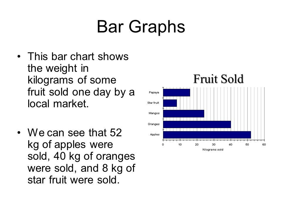 Bar Graphs Bar graphs consist of an axis and a series of labeled horizontal or vertical bars that show different values for each bar. The numbers alon