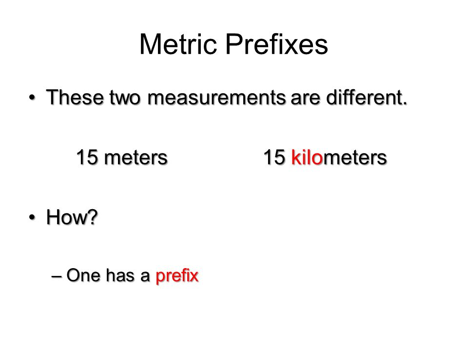 Metric Prefixes These two measurements are different.These two measurements are different. 15 meters15 kilometers How?How?