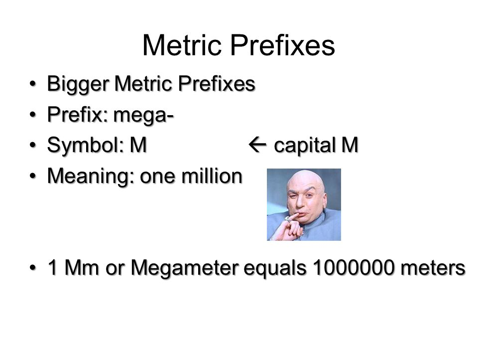 Metric Prefixes Bigger Metric PrefixesBigger Metric Prefixes Prefix: kilo-Prefix: kilo- Symbol: kSymbol: k Meaning: one thousandMeaning: one thousand
