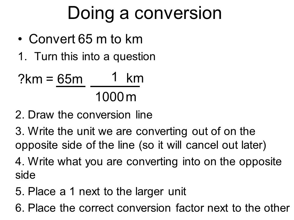 Doing a conversion Convert 65 m to km 1.Turn this into a question ?km = 65m