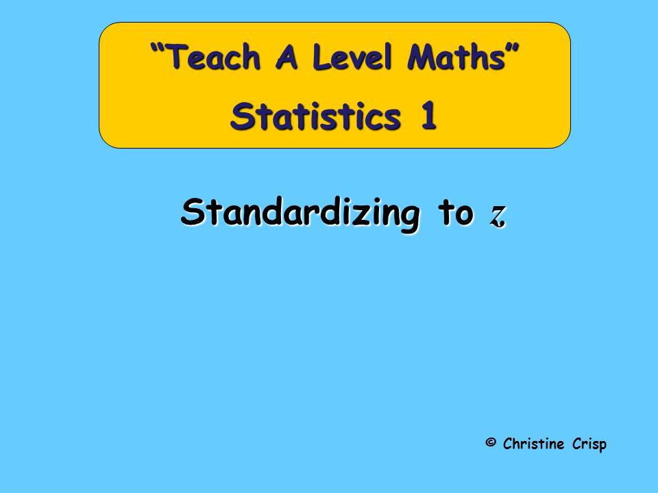 Standardizing to z © Christine Crisp Teach A Level Maths Statistics 1