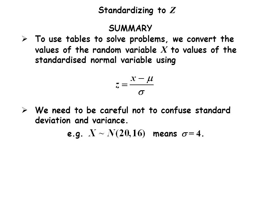 Standardizing to Z SUMMARY We need to be careful not to confuse standard deviation and variance. e.g. means = 4. To use tables to solve problems, we c