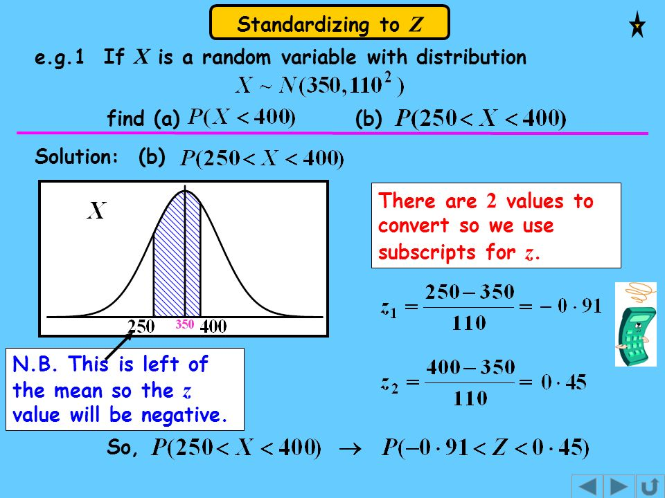 Standardizing to Z e.g.1 If X is a random variable with distribution find (a) (b) Solution: (b) So, There are 2 values to convert so we use subscripts