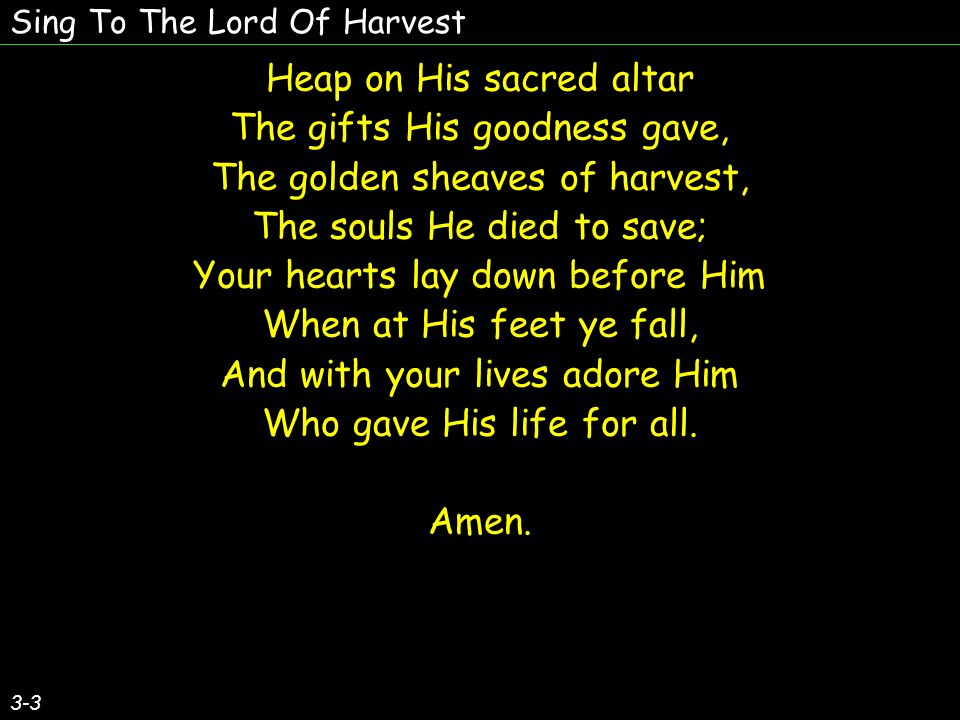 Sing To The Lord Of Harvest Heap on His sacred altar The gifts His goodness gave, The golden sheaves of harvest, The souls He died to save; Your hearts lay down before Him When at His feet ye fall, And with your lives adore Him Who gave His life for all.