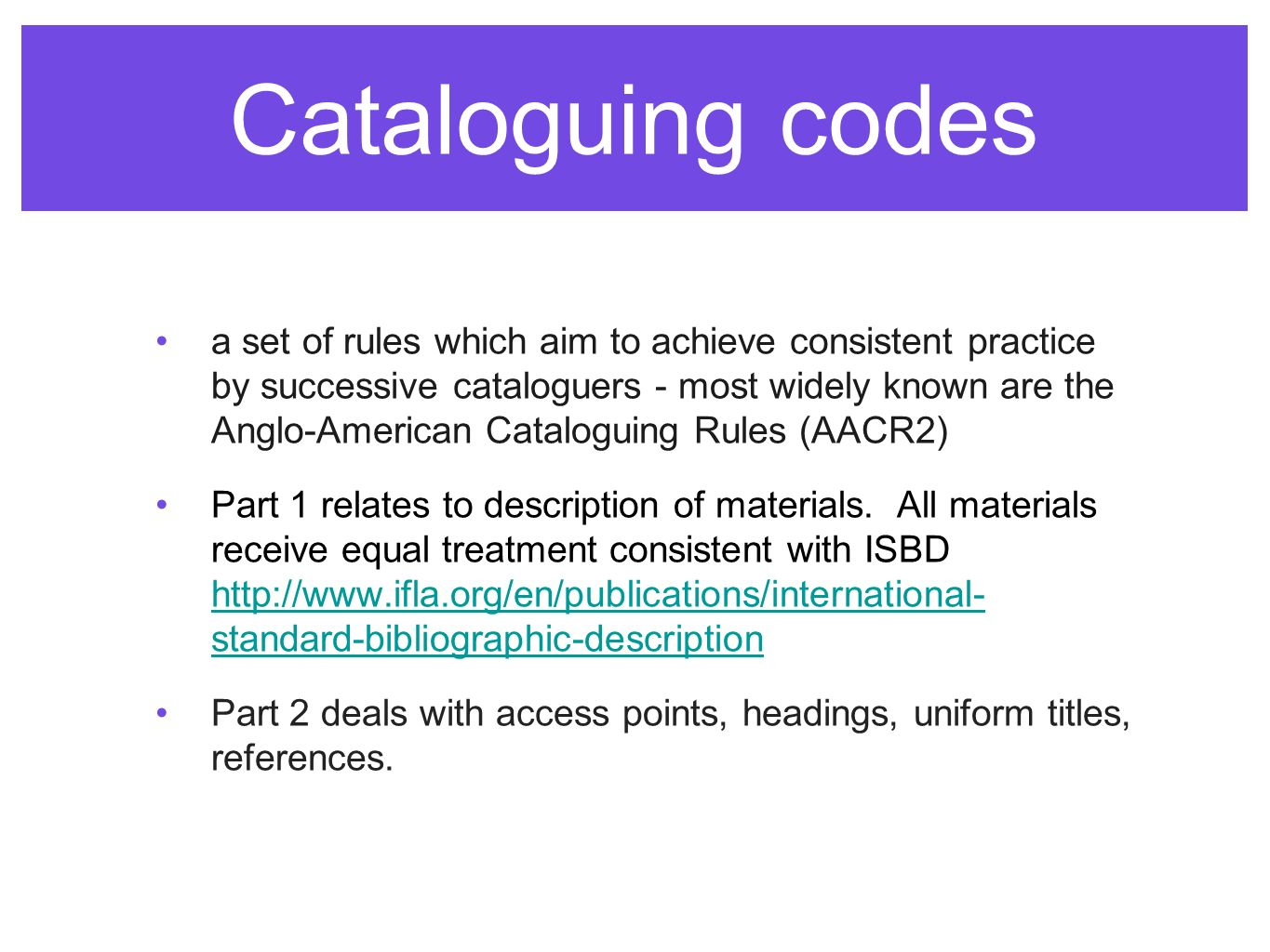 Cataloguing codes a set of rules which aim to achieve consistent practice by successive cataloguers - most widely known are the Anglo-American Cataloguing Rules (AACR2) Part 1 relates to description of materials.