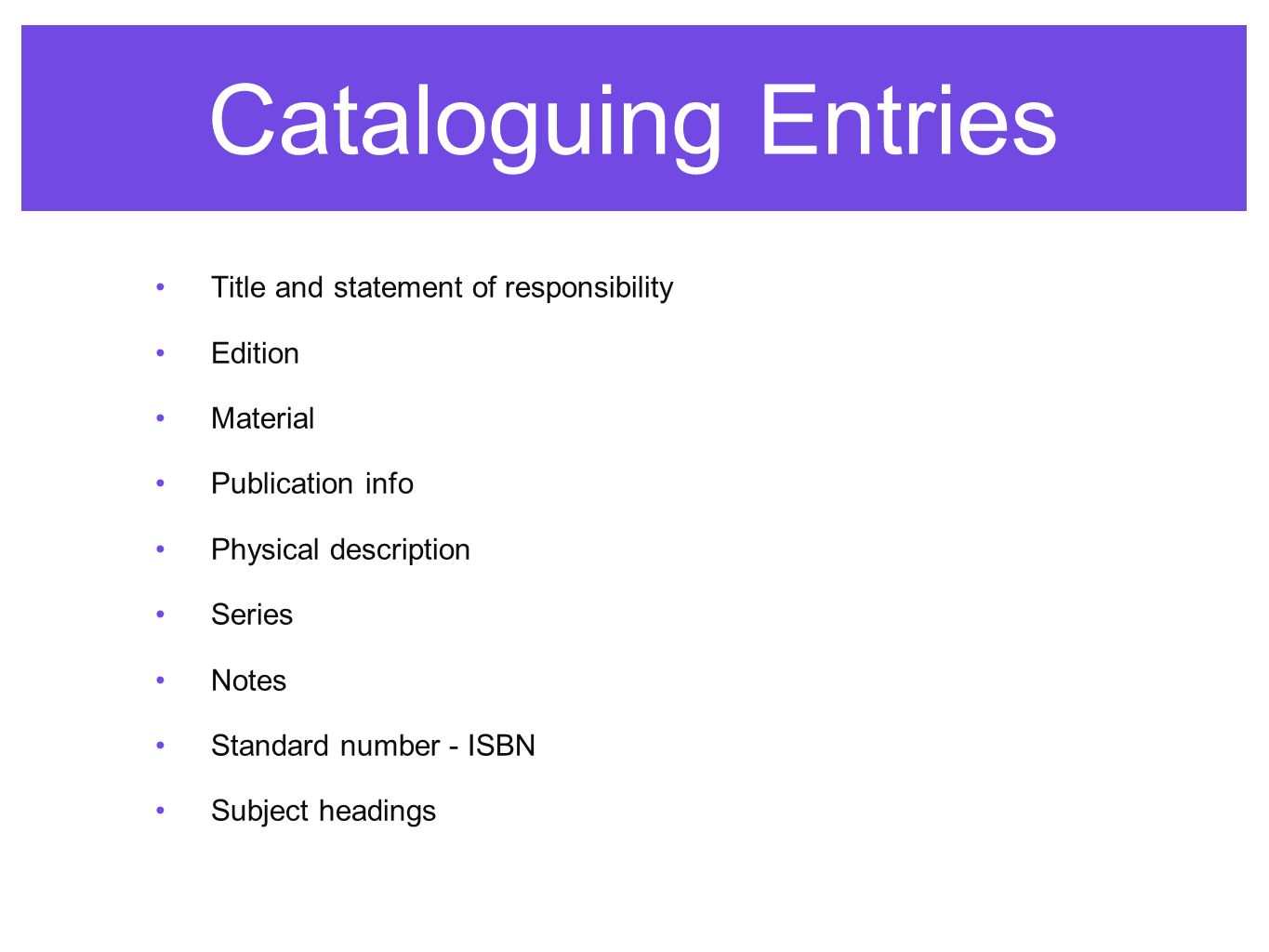 Cataloguing Entries Title and statement of responsibility Edition Material Publication info Physical description Series Notes Standard number - ISBN Subject headings