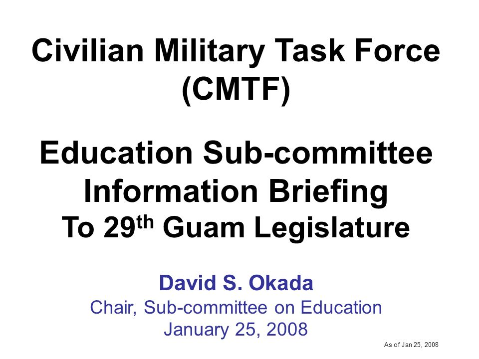 -----DRAFT----- As of Jan 25, 2008 University of Guam (UOG) Guam Community College (GCC) Department of Defense Education Agency (DoDEA) Guam Public School System (GPSS) Andersen Air Force Education Office Saint Johns School Guam Ministerial Association Harvest Christian Academy Catholic Schools Navy College Office 29 th Guam Legislature Senators Appointee, Governors Office Vice-President, Library Association Sub-committee Members
