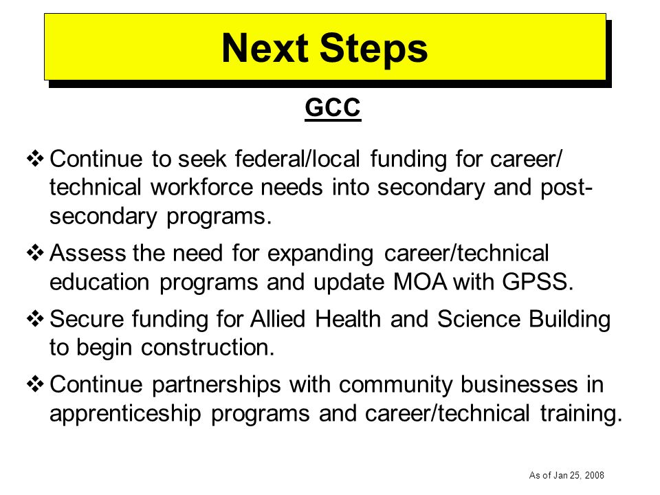 -----DRAFT----- As of Jan 25, 2008 Next Steps GCC Continue to seek federal/local funding for career/ technical workforce needs into secondary and post- secondary programs.