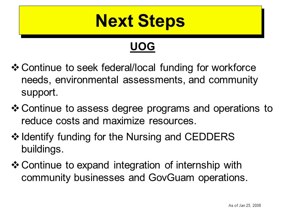 -----DRAFT----- As of Jan 25, 2008 Next Steps UOG Continue to seek federal/local funding for workforce needs, environmental assessments, and community support.