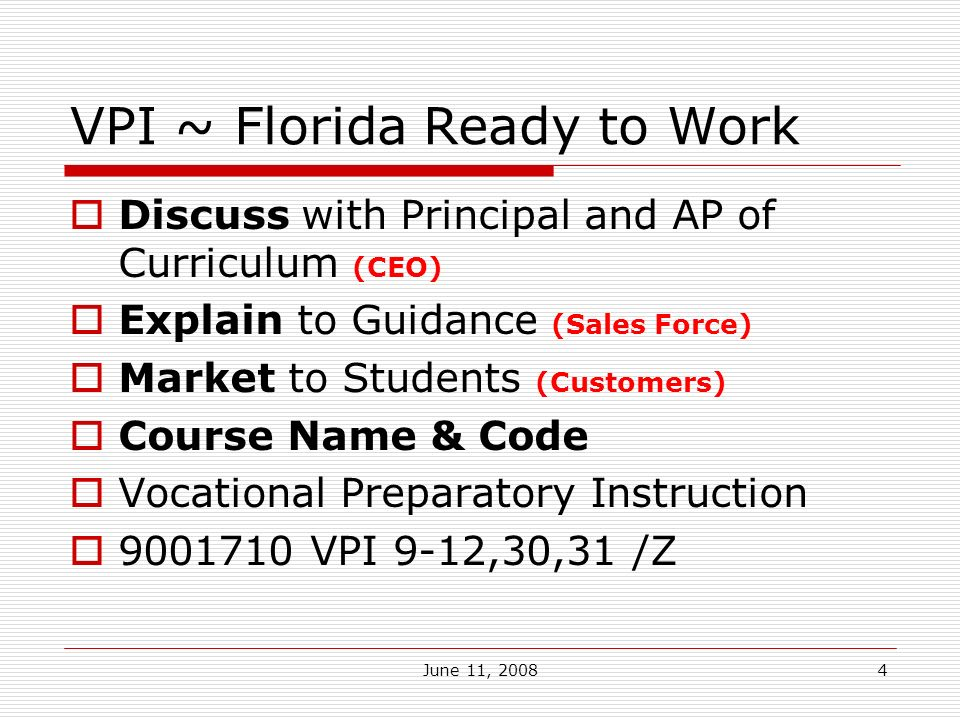 June 11, VPI ~ Florida Ready to Work Discuss with Principal and AP of Curriculum (CEO) Explain to Guidance (Sales Force) Market to Students (Customers) Course Name & Code Vocational Preparatory Instruction VPI 9-12,30,31 /Z