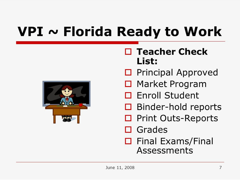 June 11, 20087 VPI ~ Florida Ready to Work Teacher Check List: Principal Approved Market Program Enroll Student Binder-hold reports Print Outs-Reports Grades Final Exams/Final Assessments