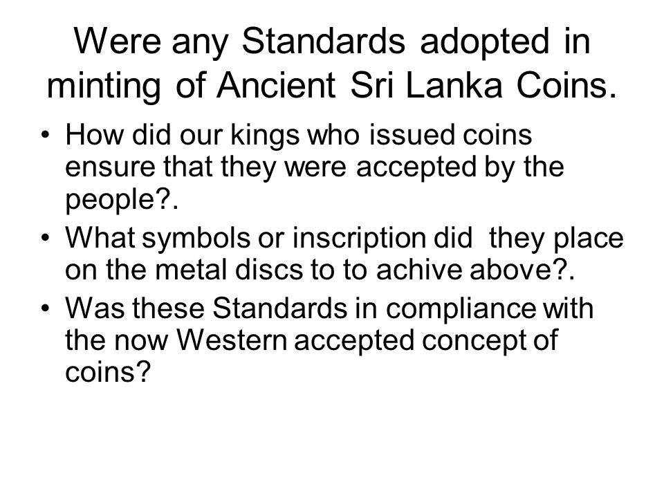Were any Standards adopted in minting of Ancient Sri Lanka Coins. How did our kings who issued coins ensure that they were accepted by the people?. Wh