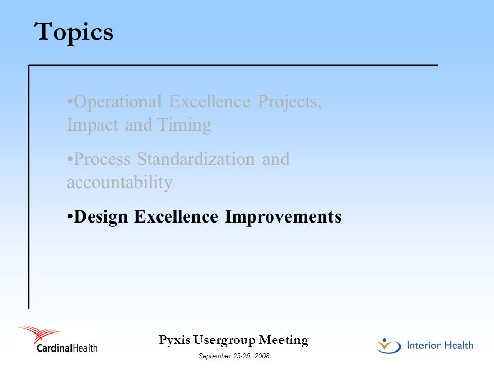 Pyxis Usergroup Meeting September 23-25, 2008 Topics Operational Excellence Projects, Impact and Timing Process Standardization and accountability Des