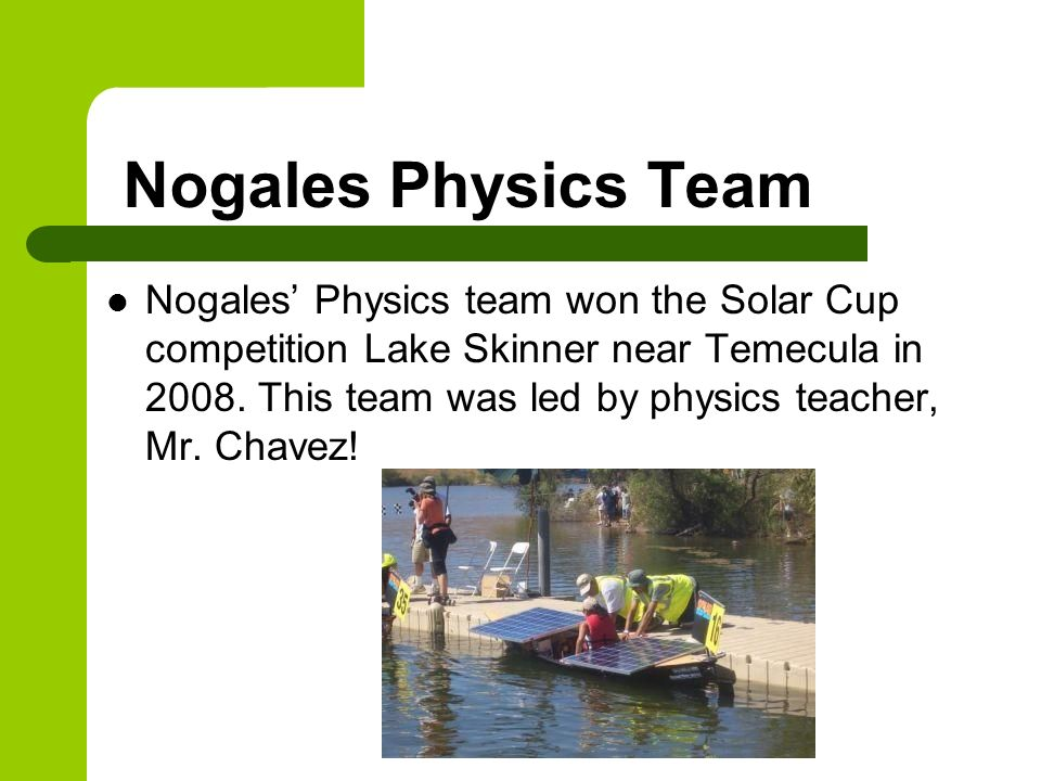 Nogales Physics Team Nogales Physics team won the Solar Cup competition Lake Skinner near Temecula in 2008. This team was led by physics teacher, Mr.