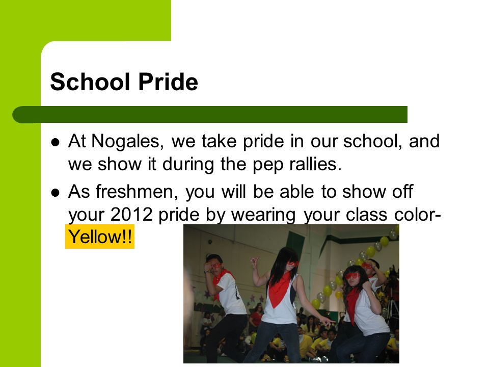 School Pride At Nogales, we take pride in our school, and we show it during the pep rallies. As freshmen, you will be able to show off your 2012 pride