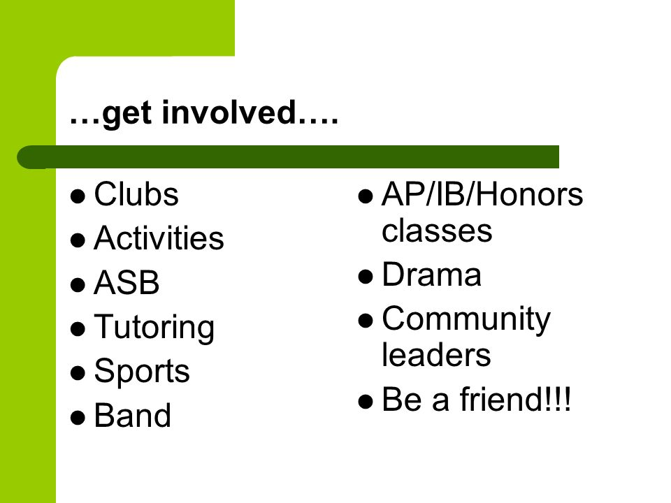 …get involved…. Clubs Activities ASB Tutoring Sports Band AP/IB/Honors classes Drama Community leaders Be a friend!!!
