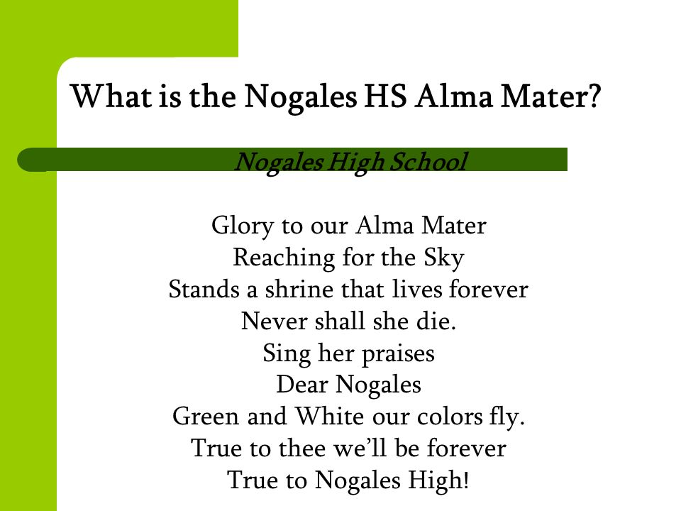 What is the Nogales HS Alma Mater? Nogales High School Glory to our Alma Mater Reaching for the Sky Stands a shrine that lives forever Never shall she